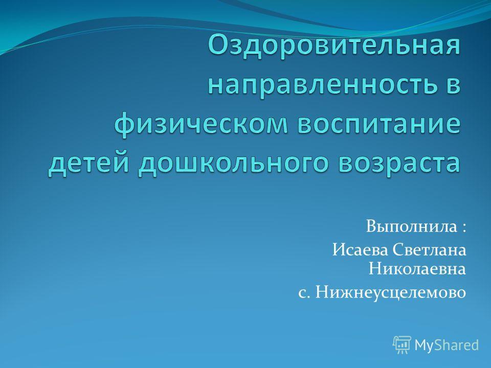 Выполнила : Исаева Светлана Николаевна с. Нижнеусцелемово