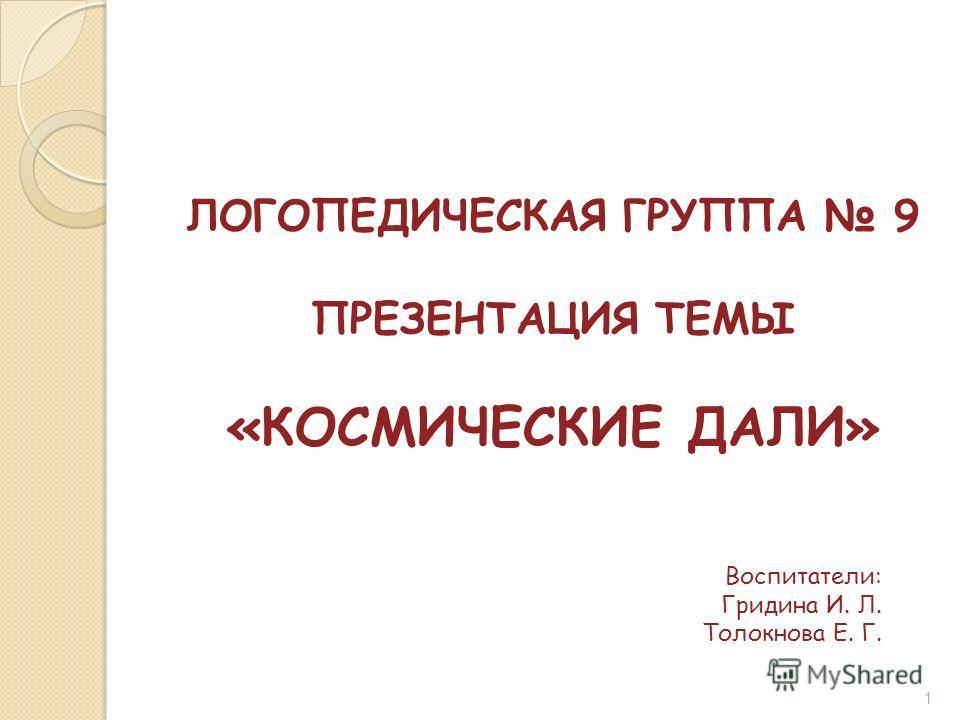 1 ЛОГОПЕДИЧЕСКАЯ ГРУППА 9 ПРЕЗЕНТАЦИЯ ТЕМЫ «КОСМИЧЕСКИЕ ДАЛИ» Воспитатели: Гридина И. Л. Толокнова Е. Г.