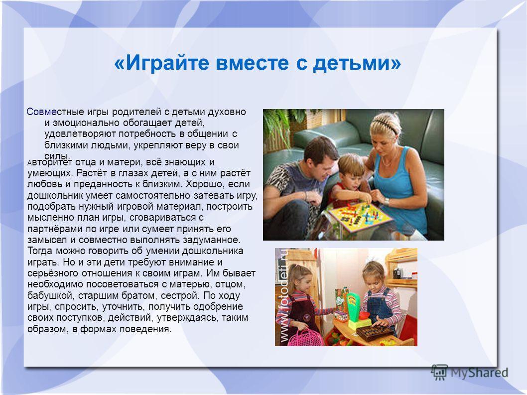 «Играйте вместе с детьми» Совместные игры родителей с детьми духовно и эмоционально обогащает детей, удовлетворяют потребность в общении с близкими людьми, укрепляют веру в свои силы. А вторитет отца и матери, всё знающих и умеющих. Растёт в глазах д
