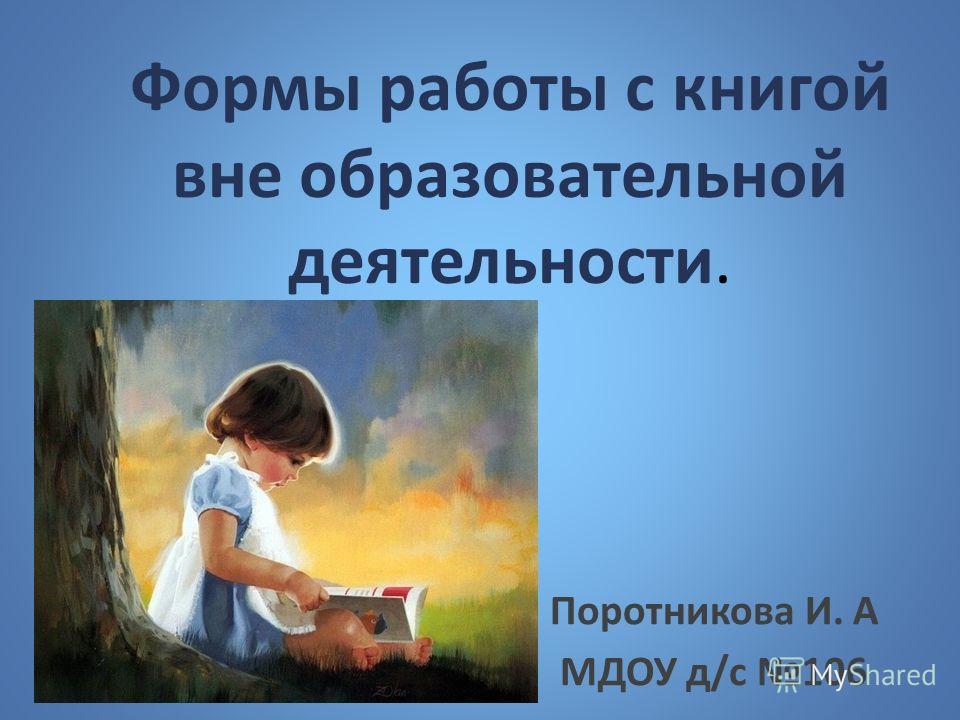 Формы работы с книгой вне образовательной деятельности. Поротникова И. А МДОУ д/с 106