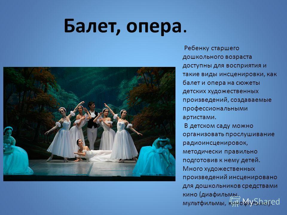 Ребенку старшего дошкольного возраста доступны для восприятия и такие виды инсценировки, как балет и опера на сюжеты детских художественных произведений, создаваемые профессиональными артистами. В детском саду можно организовать прослушивание радиоин