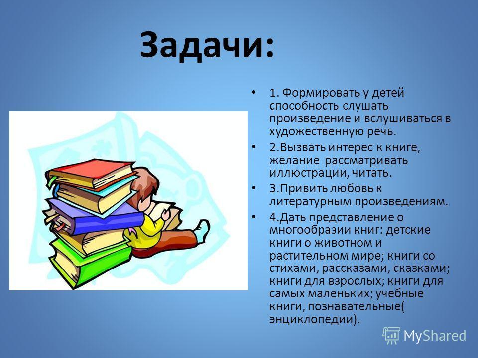 Задачи: 1. Формировать у детей способность слушать произведение и вслушиваться в художественную речь. 2.Вызвать интерес к книге, желание рассматривать иллюстрации, читать. 3.Привить любовь к литературным произведениям. 4.Дать представление о многообр