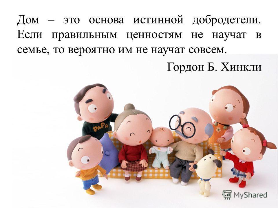 Дом – это основа истинной добродетели. Если правильным ценностям не научат в семье, то вероятно им не научат совсем. Гордон Б. Хинкли