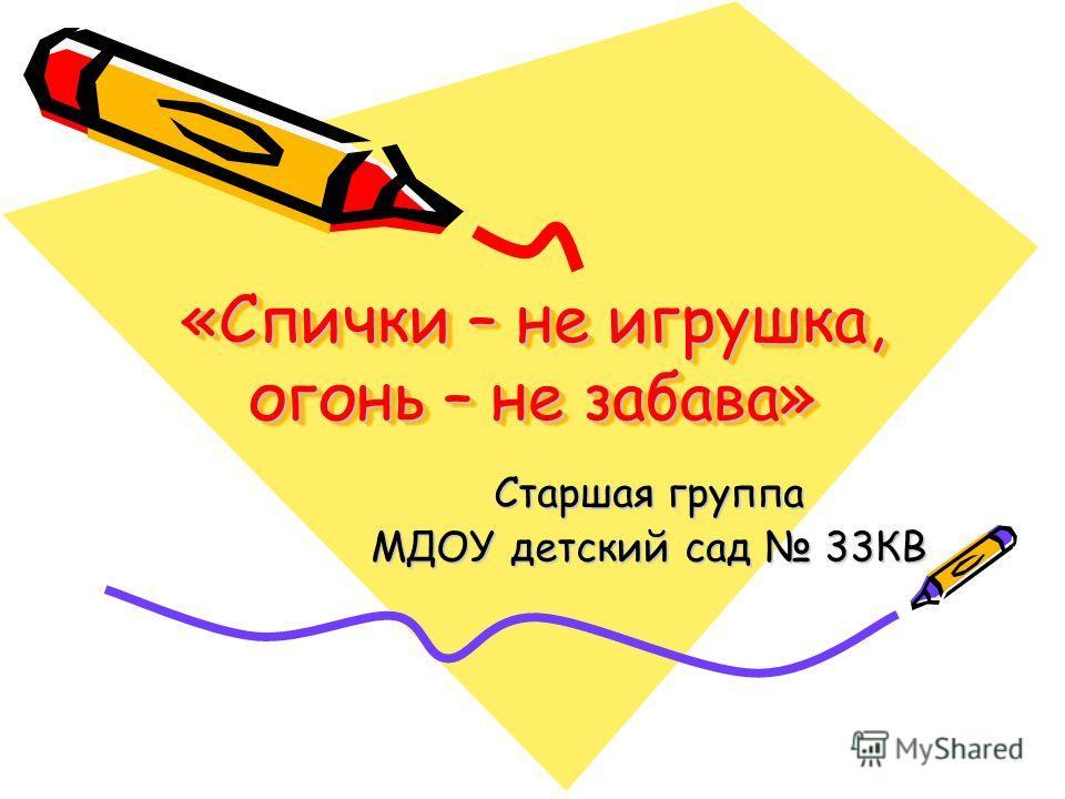 «Спички – не игрушка, огонь – не забава» Старшая группа МДОУ детский сад 33КВ