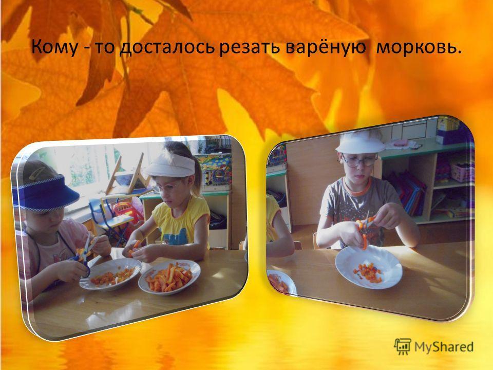 Кому - то досталось резать варёную морковь.
