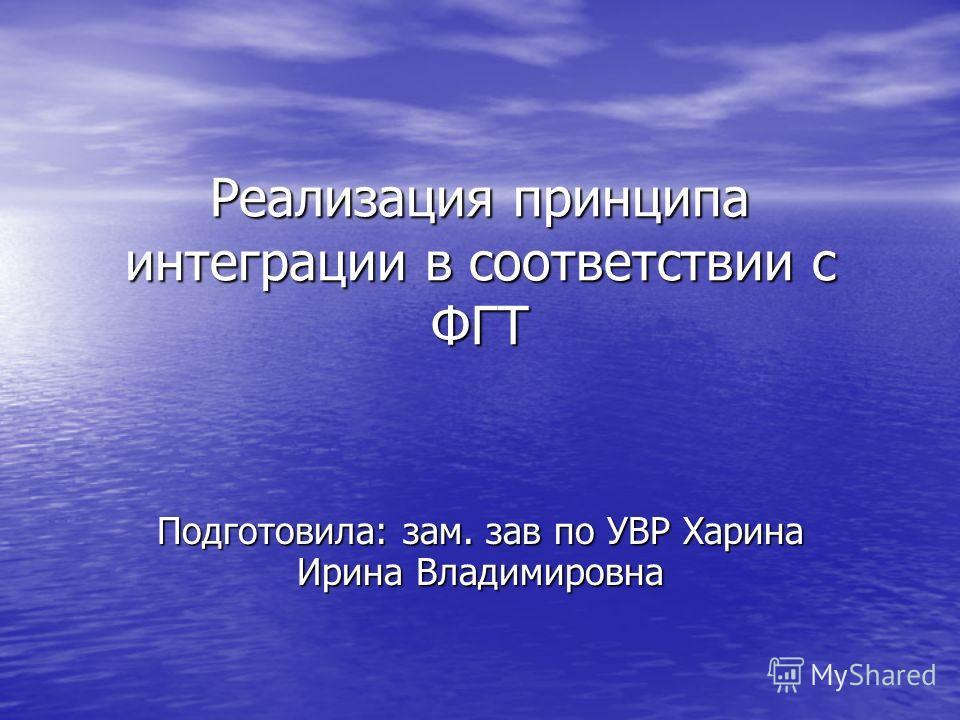 Реализация принципа интеграции в соответствии с ФГТ Подготовила: зам. зав по УВР Харина Ирина Владимировна