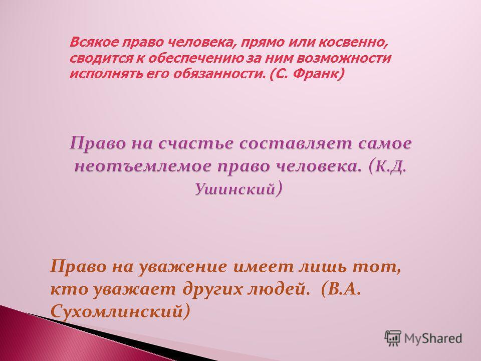 Всякое право человека, прямо или косвенно, сводится к обеспечению за ним возможности исполнять его обязанности. (С. Франк) Право на уважение имеет лишь тот, кто уважает других людей. (В.А. Сухомлинский)