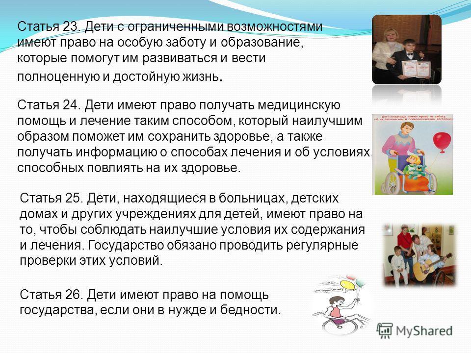 Статья 23. Дети с ограниченными возможностями имеют право на особую заботу и образование, которые помогут им развиваться и вести полноценную и достойную жизнь. Статья 24. Дети имеют право получать медицинскую помощь и лечение таким способом, который