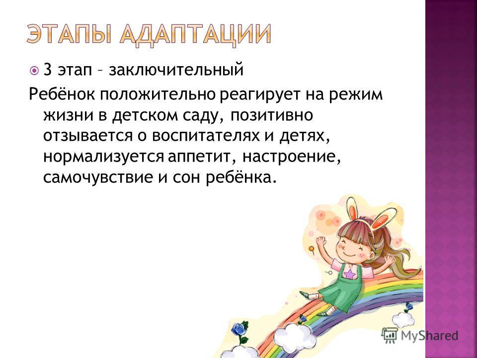 3 этап – заключительный Ребёнок положительно реагирует на режим жизни в детском саду, позитивно отзывается о воспитателях и детях, нормализуется аппетит, настроение, самочувствие и сон ребёнка.
