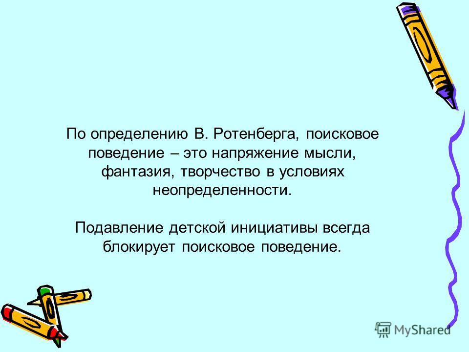 По определению В. Ротенберга, поисковое поведение – это напряжение мысли, фантазия, творчество в условиях неопределенности. Подавление детской инициативы всегда блокирует поисковое поведение.