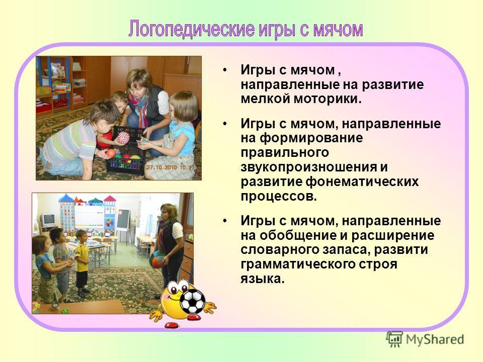 Игры с мячом, направленные на развитие мелкой моторики. Игры с мячом, направленные на формирование правильного звукопроизношения и развитие фонематических процессов. Игры с мячом, направленные на обобщение и расширение словарного запаса, развити грам