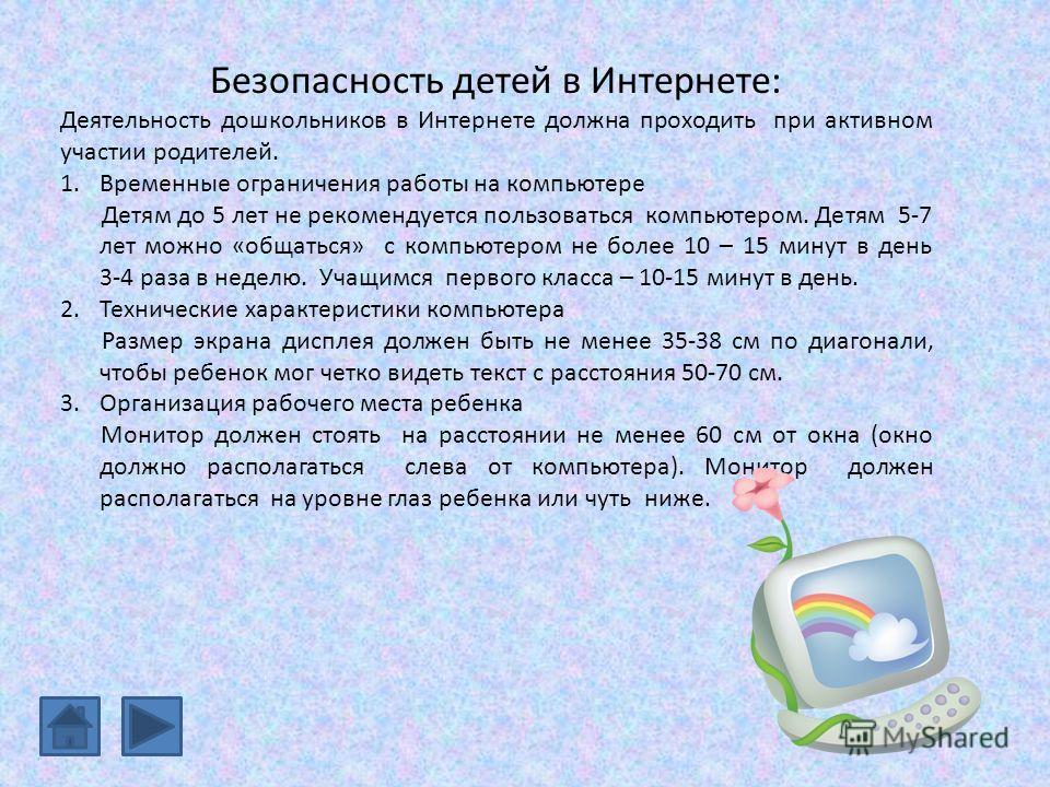 Безопасность детей в Интернете: Деятельность дошкольников в Интернете должна проходить при активном участии родителей. 1.Временные ограничения работы на компьютере Детям до 5 лет не рекомендуется пользоваться компьютером. Детям 5-7 лет можно «общатьс