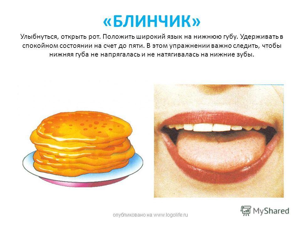 «БЛИНЧИК» Улыбнуться, открыть рот. Положить широкий язык на нижнюю губу. Удерживать в спокойном состоянии на счет до пяти. В этом упражнении важно следить, чтобы нижняя губа не напрягалась и не натягивалась на нижние зубы. опубликовано на www.logolif