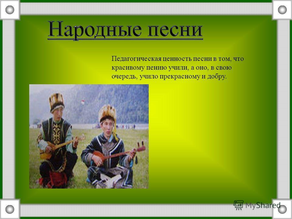 Педагогическая ценность песни в том, что красивому пению учили, а оно, в свою очередь, учило прекрасному и добру.