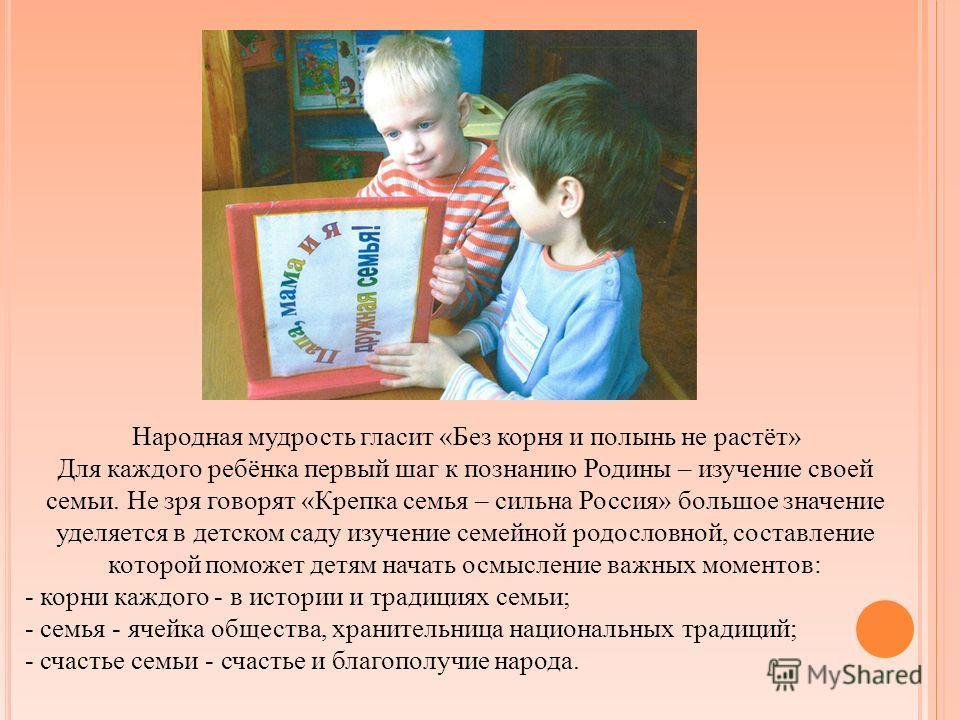 Народная мудрость гласит «Без корня и полынь не растёт» Для каждого ребёнка первый шаг к познанию Родины – изучение своей семьи. Не зря говорят «Крепка семья – сильна Россия» большое значение уделяется в детском саду изучение семейной родословной, со