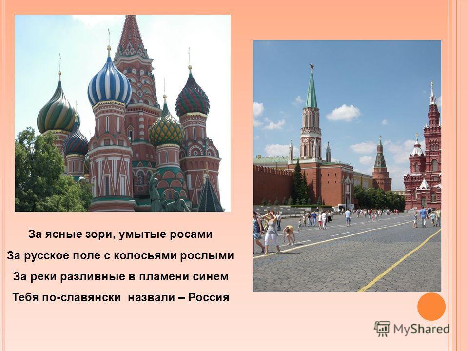 За ясные зори, умытые росами За русское поле с колосьями рослыми За реки разливные в пламени синем Тебя по-славянски назвали – Россия