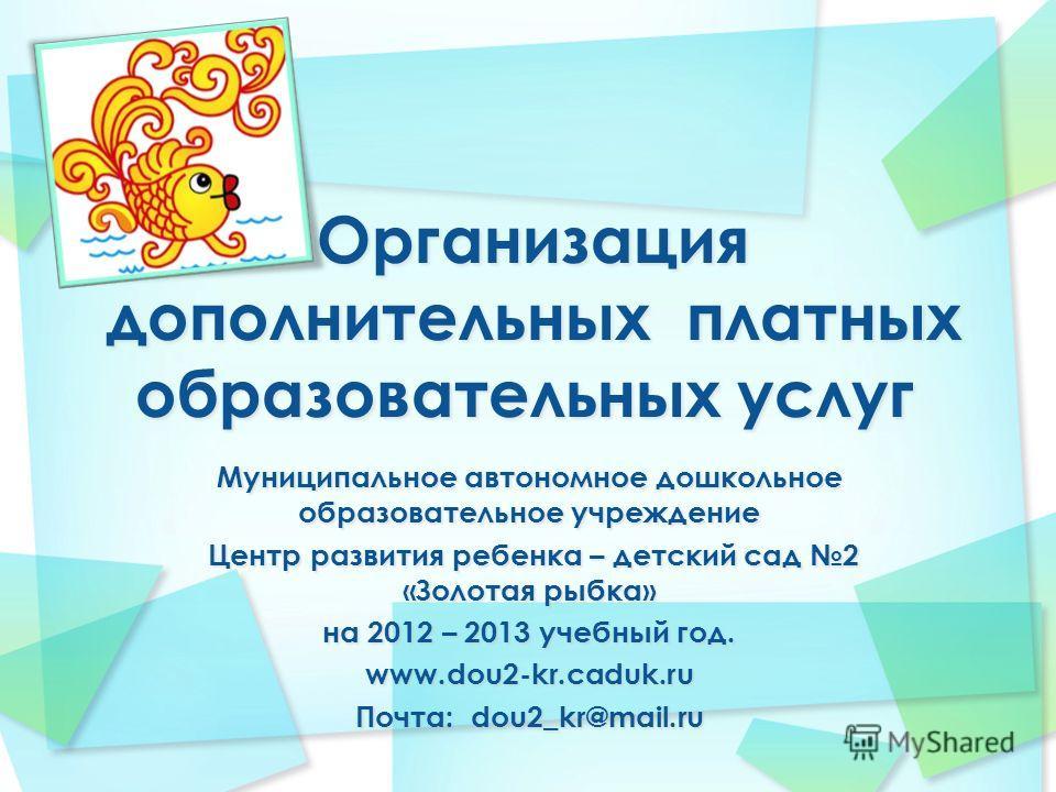 Муниципальное автономное дошкольное образовательное учреждение Центр развития ребенка – детский сад 2 «Золотая рыбка» Центр развития ребенка – детский сад 2 «Золотая рыбка» на 2012 – 2013 учебный год. www.dou2-kr.caduk.ru Почта: dou2_kr@mail.ru