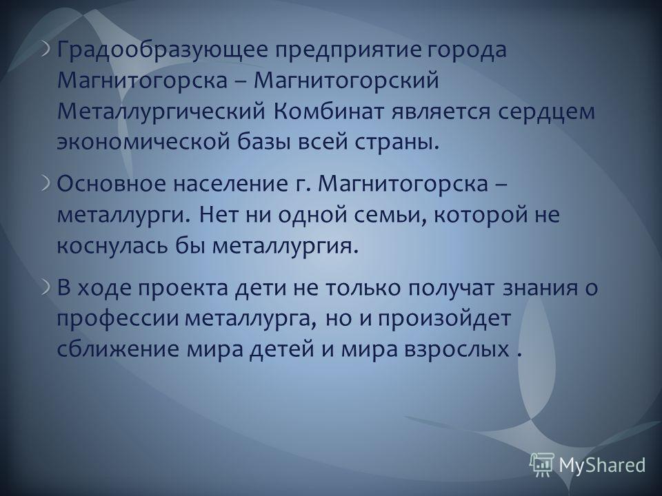 Градообразующее предприятие города Магнитогорска – Магнитогорский Металлургический Комбинат является сердцем экономической базы всей страны. Основное население г. Магнитогорска – металлурги. Нет ни одной семьи, которой не коснулась бы металлургия. В