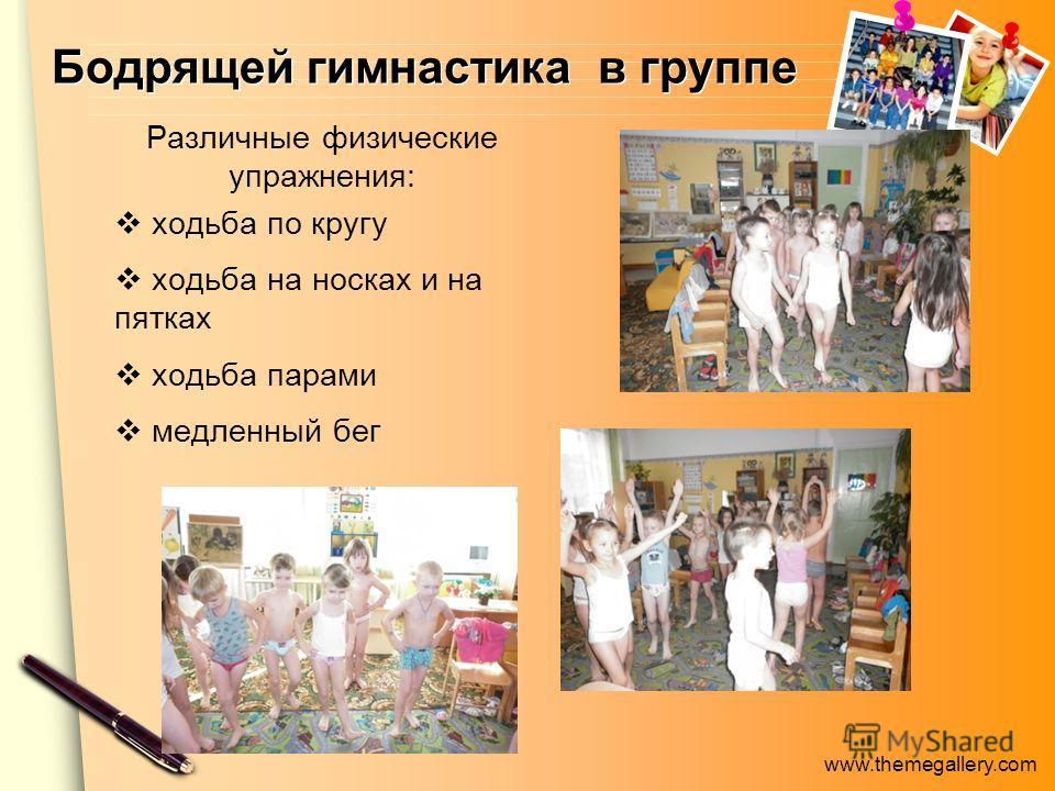 www.themegallery.com Бодрящей гимнастика в группе Различные физические упражнения: ходьба по кругу ходьба на носках и на пятках ходьба парами медленный бег