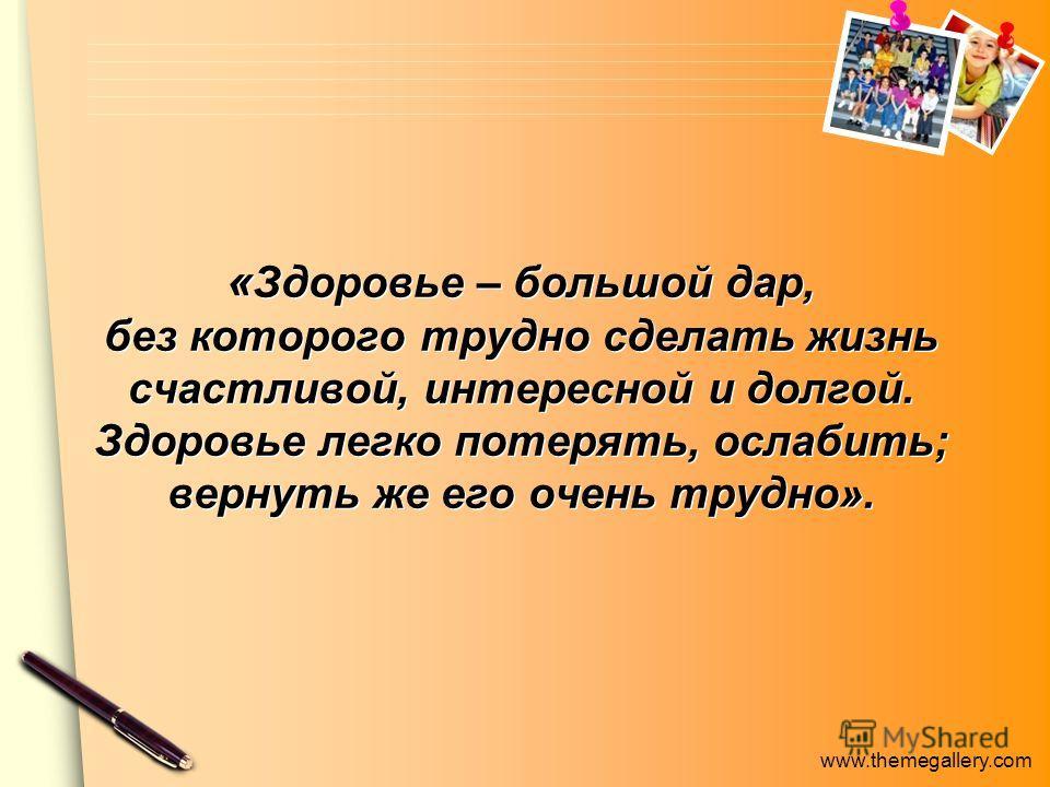 www.themegallery.com « Здоровье – большой дар, без которого трудно сделать жизнь счастливой, интересной и долгой. Здоровье легко потерять, ослабить; вернуть же его очень трудно».