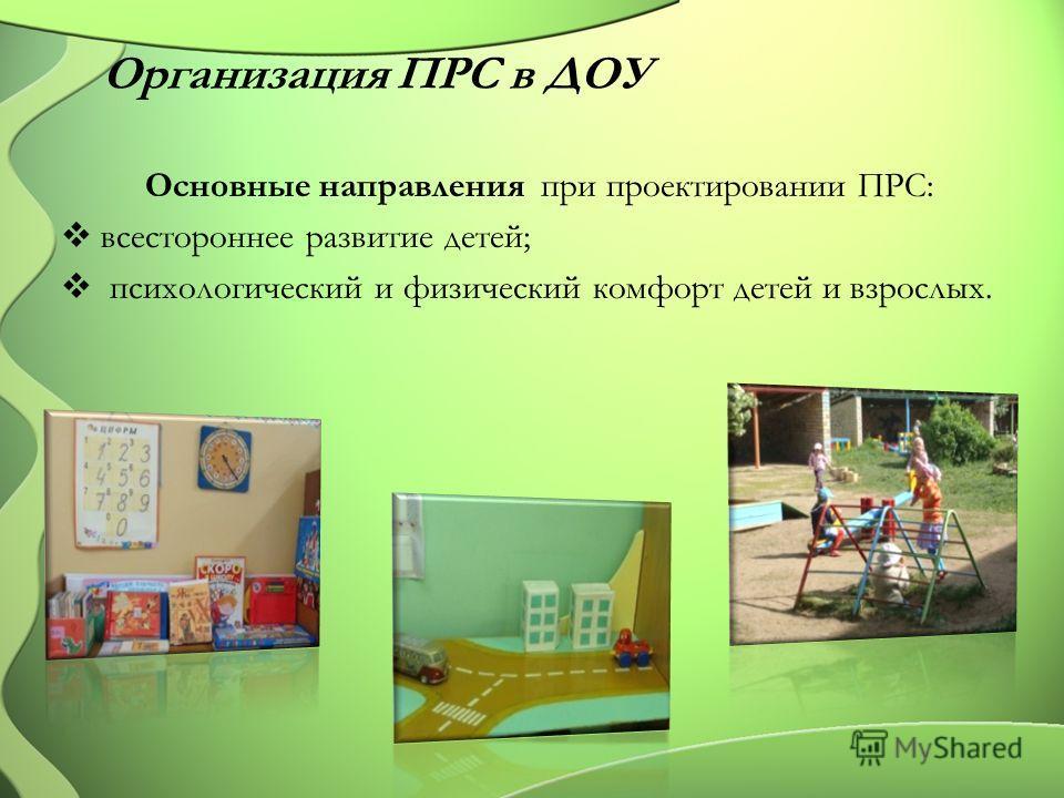Организация ПРС в ДОУ Основные направления при проектировании ПРС: всестороннее развитие детей; психологический и физический комфорт детей и взрослых.