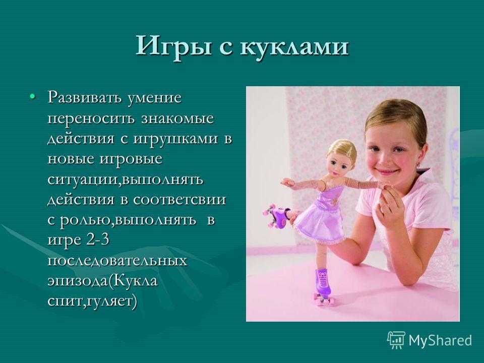 Игры с куклами Развивать умение переносить знакомые действия с игрушками в новые игровые ситуации,выполнять действия в соответсвии с ролью,выполнять в игре 2-3 последовательных эпизода(Кукла спит,гуляет)Развивать умение переносить знакомые действия с