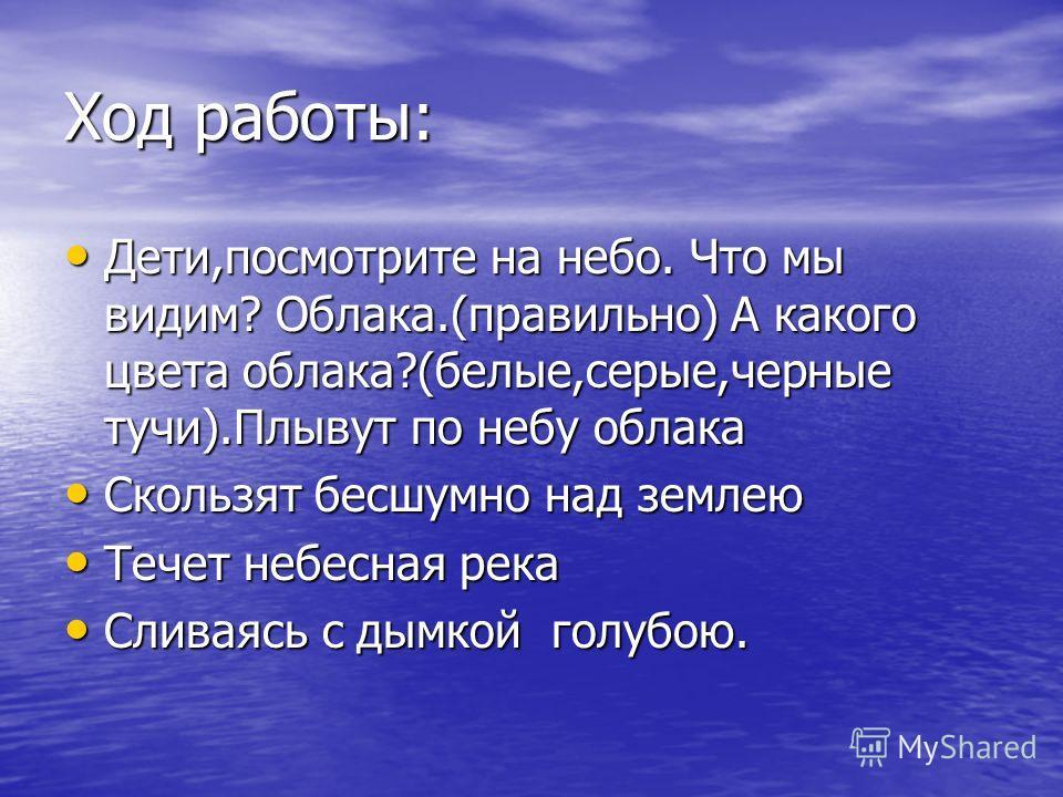 Ход работы: Дети,посмотрите на небо. Что мы видим? Облака.(правильно) А какого цвета облака?(белые,серые,черные тучи).Плывут по небу облака Дети,посмотрите на небо. Что мы видим? Облака.(правильно) А какого цвета облака?(белые,серые,черные тучи).Плыв