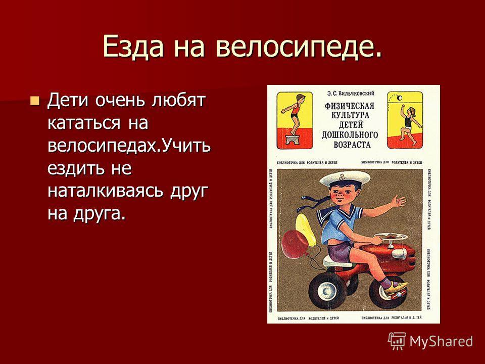 Езда на велосипеде. Дети очень любят кататься на велосипедах.Учить ездить не наталкиваясь друг на друга. Дети очень любят кататься на велосипедах.Учить ездить не наталкиваясь друг на друга.