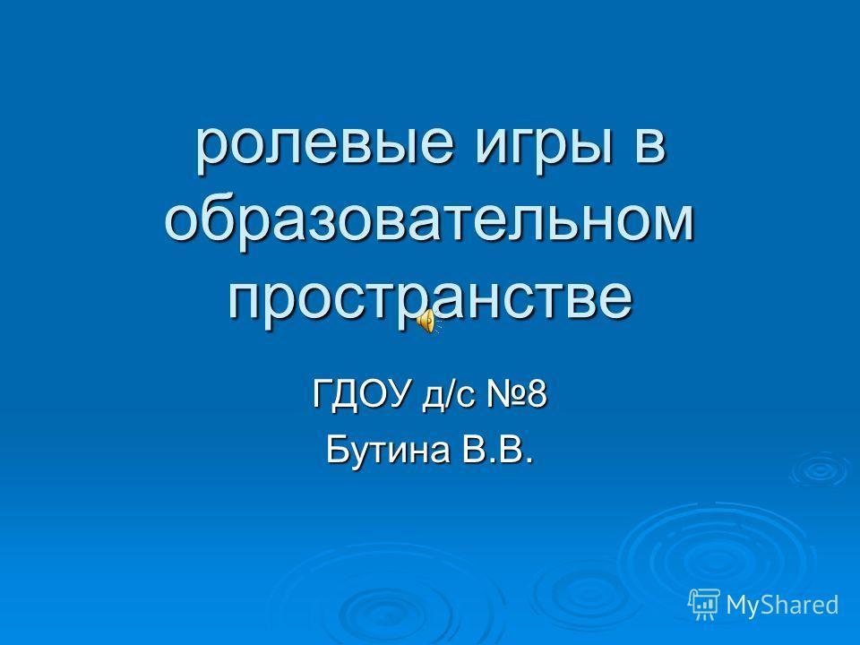ролевые игры в образовательном пространстве ГДОУ д/с 8 Бутина В.В.