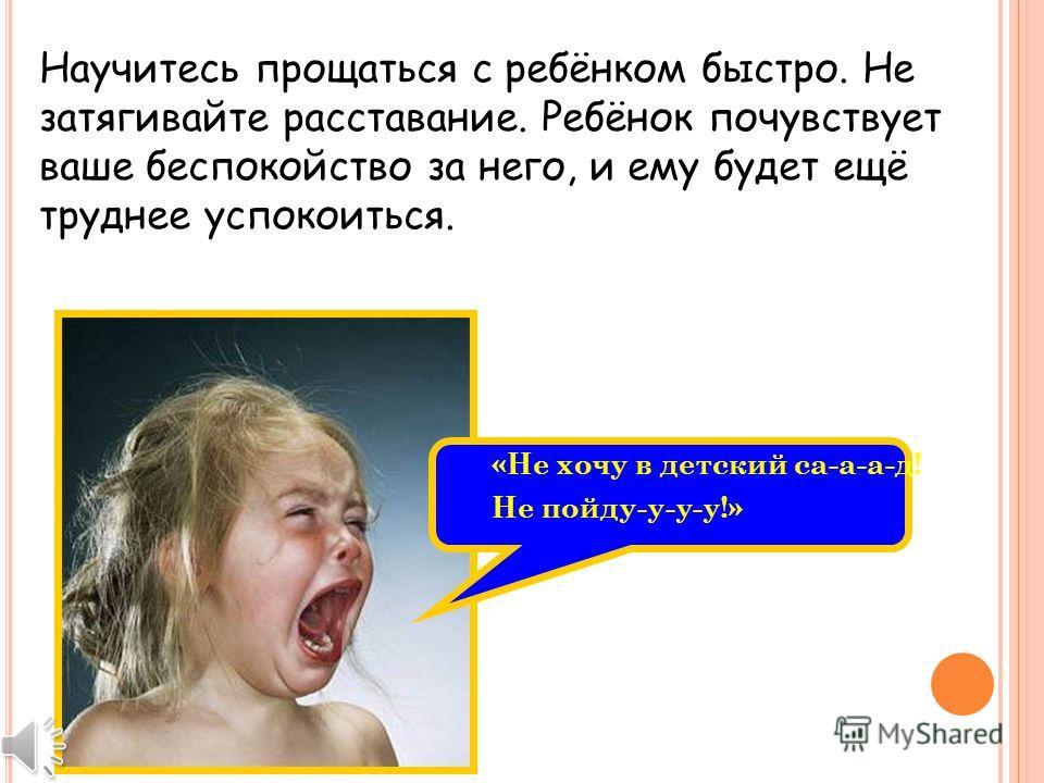 «Не хочу в детский са-а-а-д! Не пойду-у-у-у!» Научитесь прощаться с ребёнком быстро. Не затягивайте расставание. Ребёнок почувствует ваше беспокойство за него, и ему будет ещё труднее успокоиться.