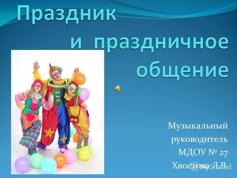 Музыкальный руководитель МДОУ 27 Хвостова Л.В.