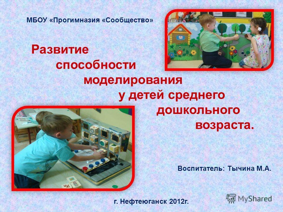 Развитие способности моделирования у детей среднего дошкольного возраста. МБОУ «Прогимназия «Сообщество» г. Нефтеюганск 2012г. Воспитатель: Тычина М.А.