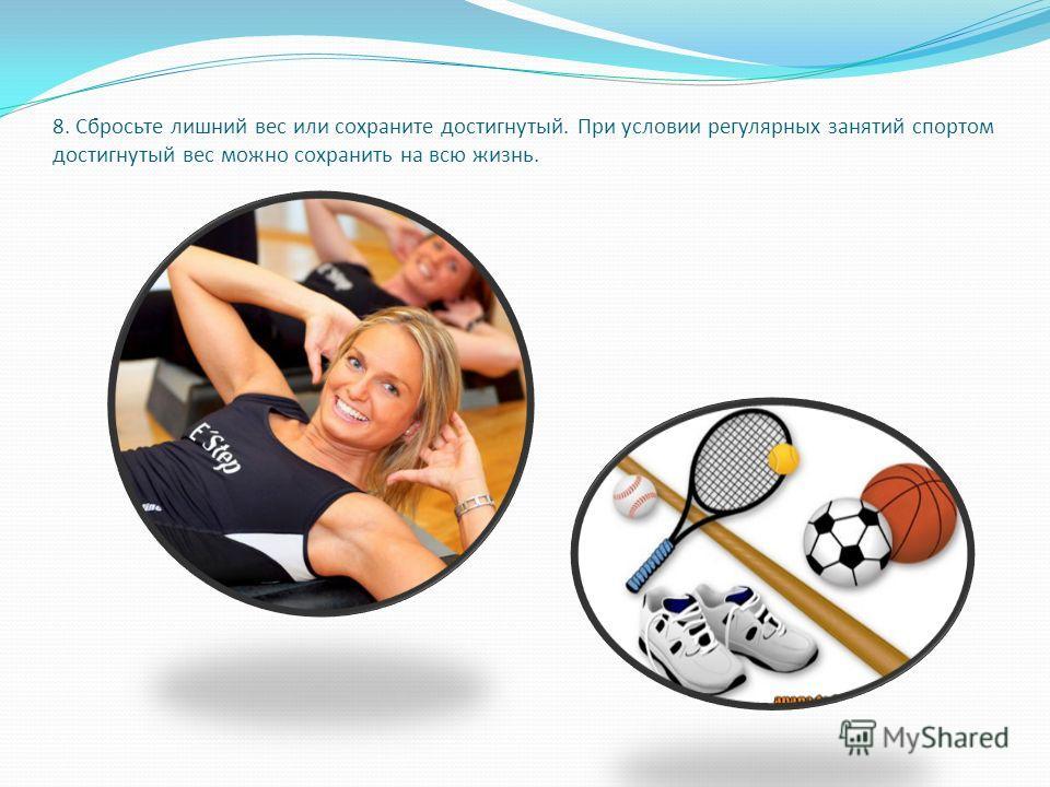 8. Сбросьте лишний вес или сохраните достигнутый. При условии регулярных занятий спортом достигнутый вес можно сохранить на всю жизнь.