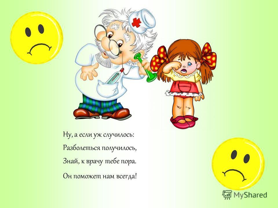 Ну, а если уж случилось: Разболеться получилось, Знай, к врачу тебе пора. Он поможет нам всегда!