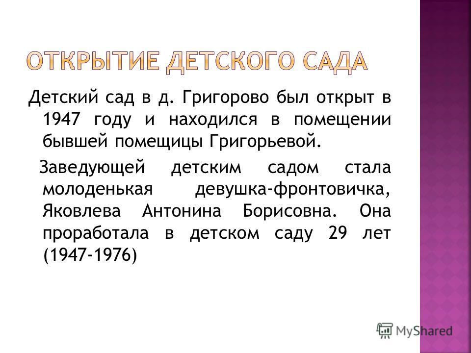 Детский сад в д. Григорово был открыт в 1947 году и находился в помещении бывшей помещицы Григорьевой. Заведующей детским садом стала молоденькая девушка-фронтовичка, Яковлева Антонина Борисовна. Она проработала в детском саду 29 лет (1947-1976)