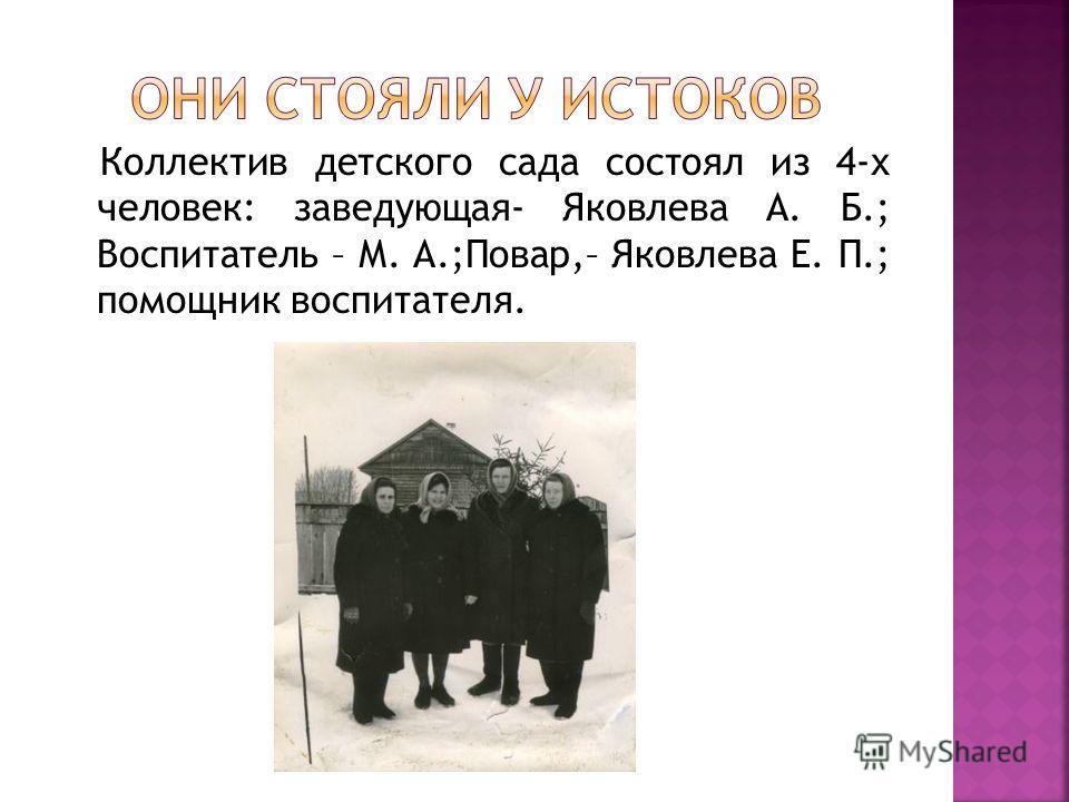 Коллектив детского сада состоял из 4-х человек: заведующая- Яковлева А. Б.; Воспитатель – М. А.;Повар,– Яковлева Е. П.; помощник воспитателя.