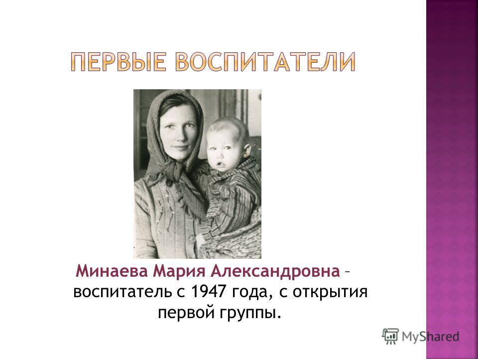 Минаева Мария Александровна – воспитатель с 1947 года, с открытия первой группы.