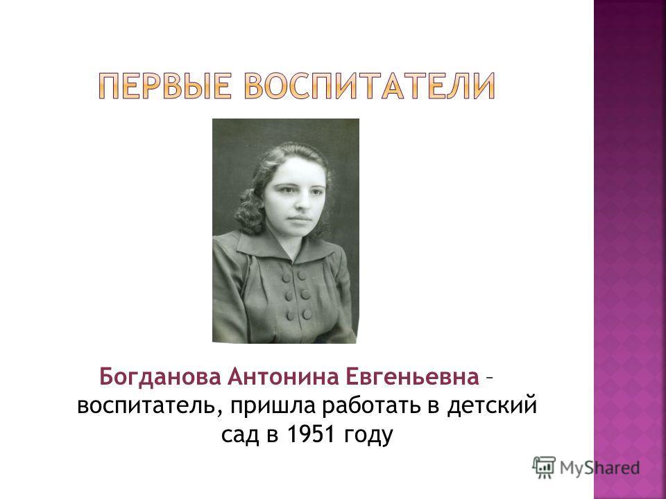 Богданова Антонина Евгеньевна – воспитатель, пришла работать в детский сад в 1951 году