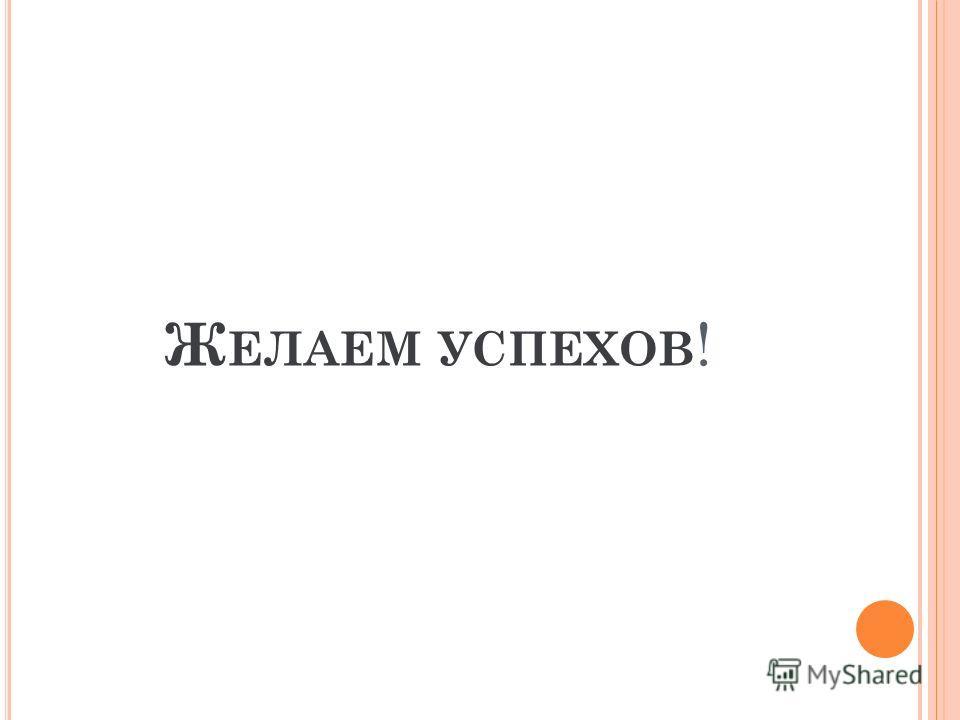 Ж ЕЛАЕМ УСПЕХОВ !