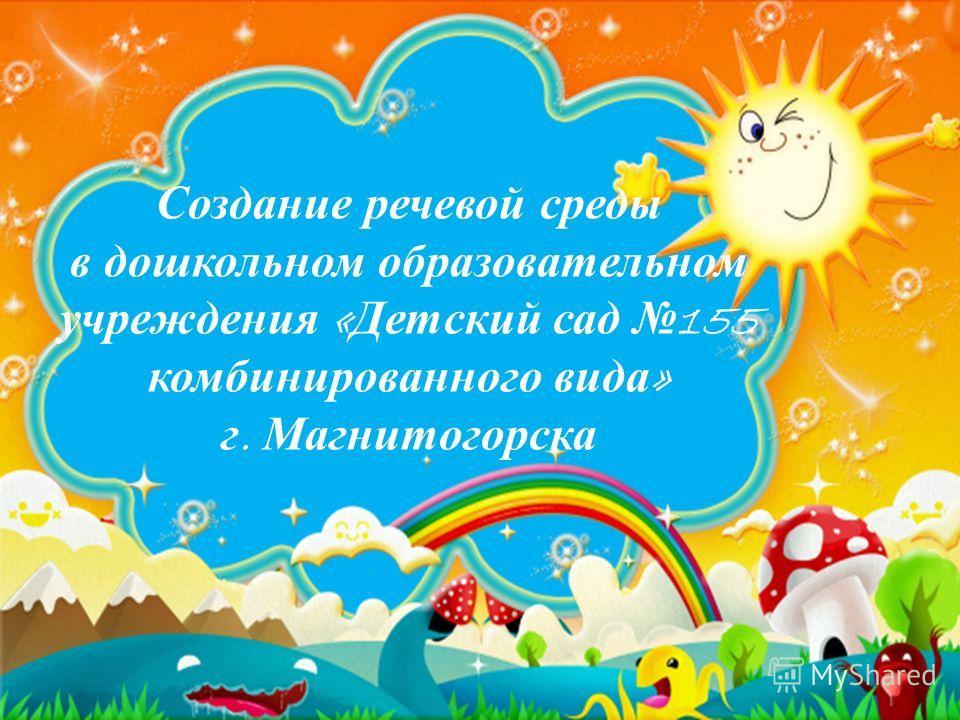 Создание речевой среды в дошкольном образовательном учреждения « Детский сад 155 комбинированного вида » г. Магнитогорска