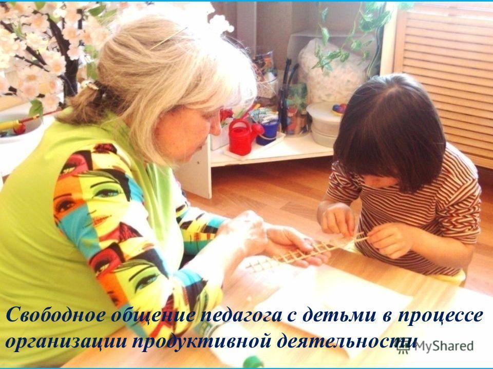 Свободное общение педагога с детьми в процессе организации продуктивной деятельности