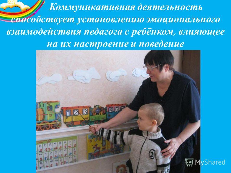 Коммуникативная деятельность способствует установлению эмоционального взаимодействия педагога с ребёнком, влияющее на их настроение и поведение