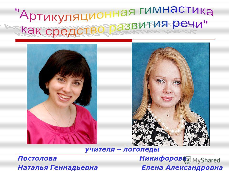учителя – логопеды Постолова Никифорова Наталья Геннадьевна Елена Александровна