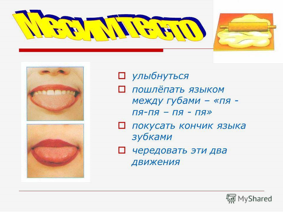 улыбнуться пошлёпать языком между губами – «пя - пя-пя – пя - пя» покусать кончик языка зубками чередовать эти два движения