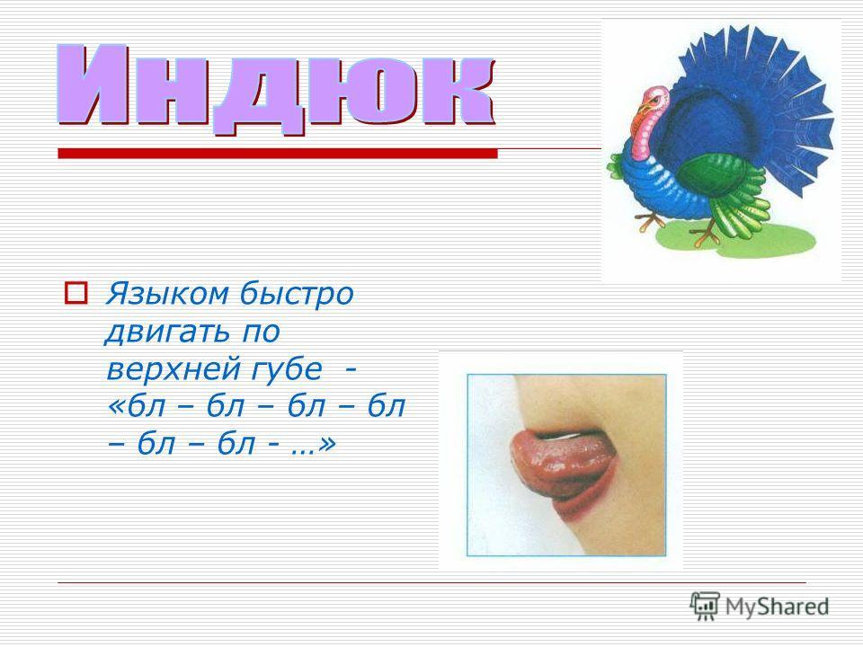 Языком быстро двигать по верхней губе - «бл – бл – бл – бл – бл – бл - …»