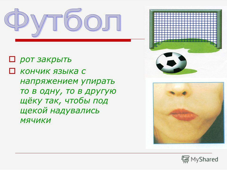 рот закрыть кончик языка с напряжением упирать то в одну, то в другую щёку так, чтобы под щекой надувались мячики