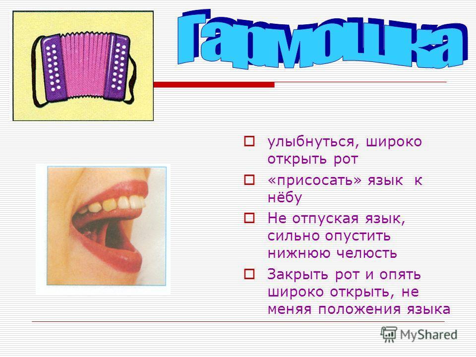 улыбнуться, широко открыть рот «присосать» язык к нёбу Не отпуская язык, сильно опустить нижнюю челюсть Закрыть рот и опять широко открыть, не меняя положения языка