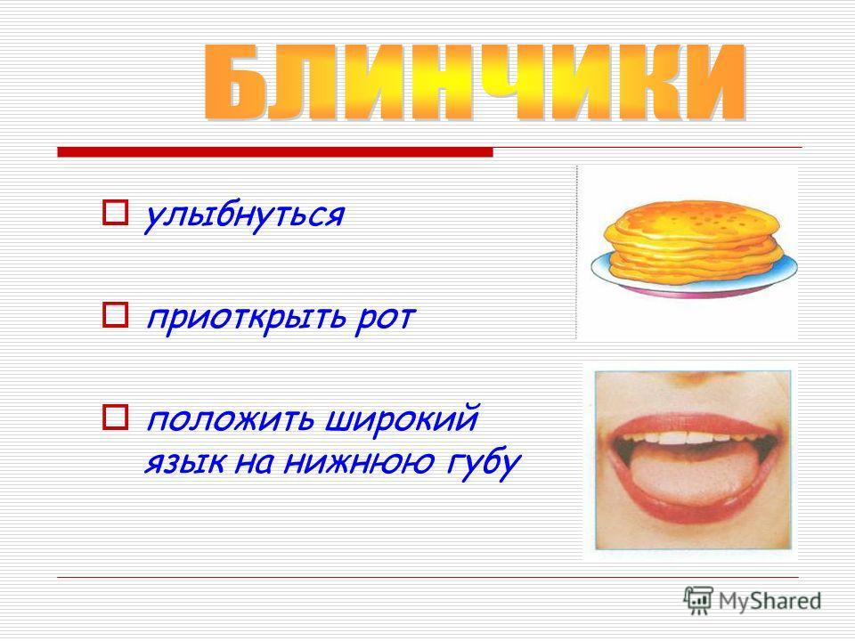 улыбнуться приоткрыть рот положить широкий язык на нижнюю губу