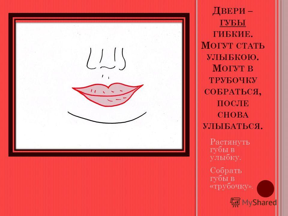 Д ВЕРИ – ГУБЫ ГИБКИЕ. М ОГУТ СТАТЬ УЛЫБКОЮ. М ОГУТ В ТРУБОЧКУ СОБРАТЬСЯ, ПОСЛЕ СНОВА УЛЫБАТЬСЯ. Растянуть губы в улыбку. Собрать губы в «трубочку ».