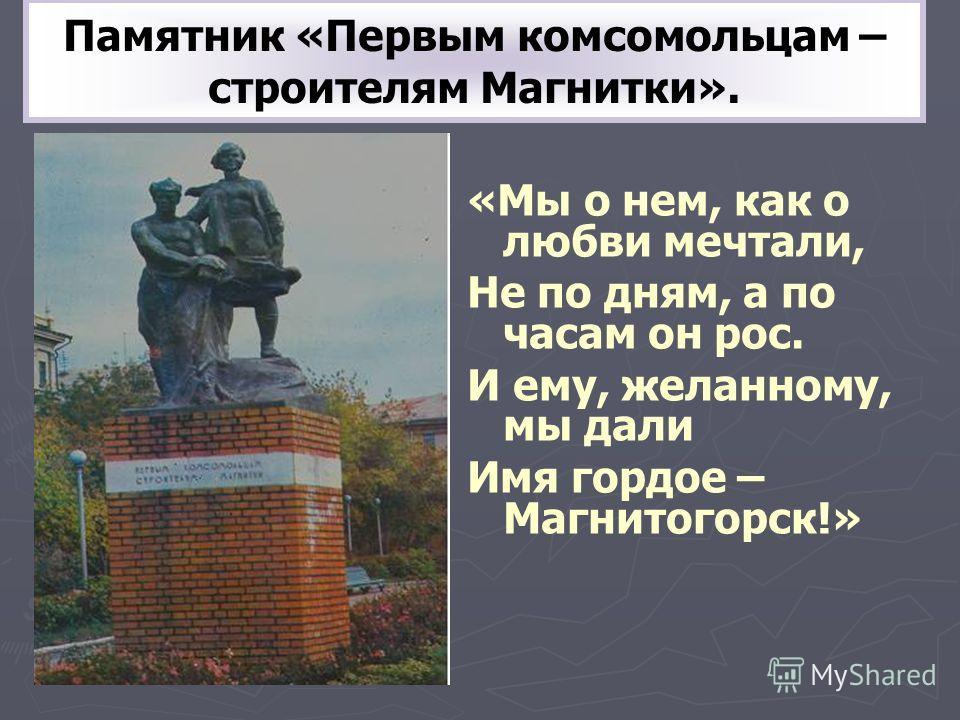 Памятник «Первым комсомольцам – строителям Магнитки». «Мы о нем, как о любви мечтали, Не по дням, а по часам он рос. И ему, желанному, мы дали Имя гордое – Магнитогорск!»
